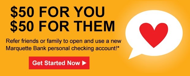 Refer friends or family to open and use a new Marquette Bank personal checking account
